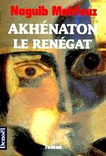 Mahfouz - Akhénaton le renégat.